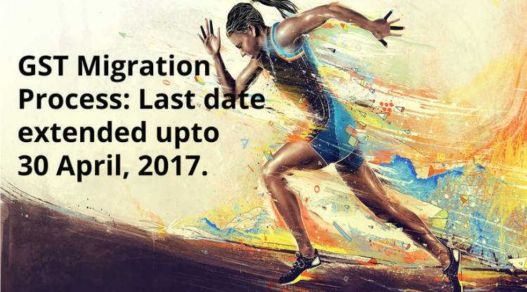 Last Date for GST Migration for VAT/Service Tax extended from 31st March, 2017 to 30th April, 2017